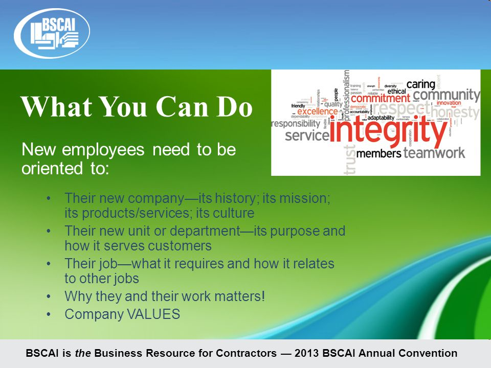 BSCAI is the Business Resource for Contractors — 2013 BSCAI Annual Convention New employees need to be oriented to: Their new company—its history; its mission; its products/services; its culture Their new unit or department—its purpose and how it serves customers Their job—what it requires and how it relates to other jobs Why they and their work matters.