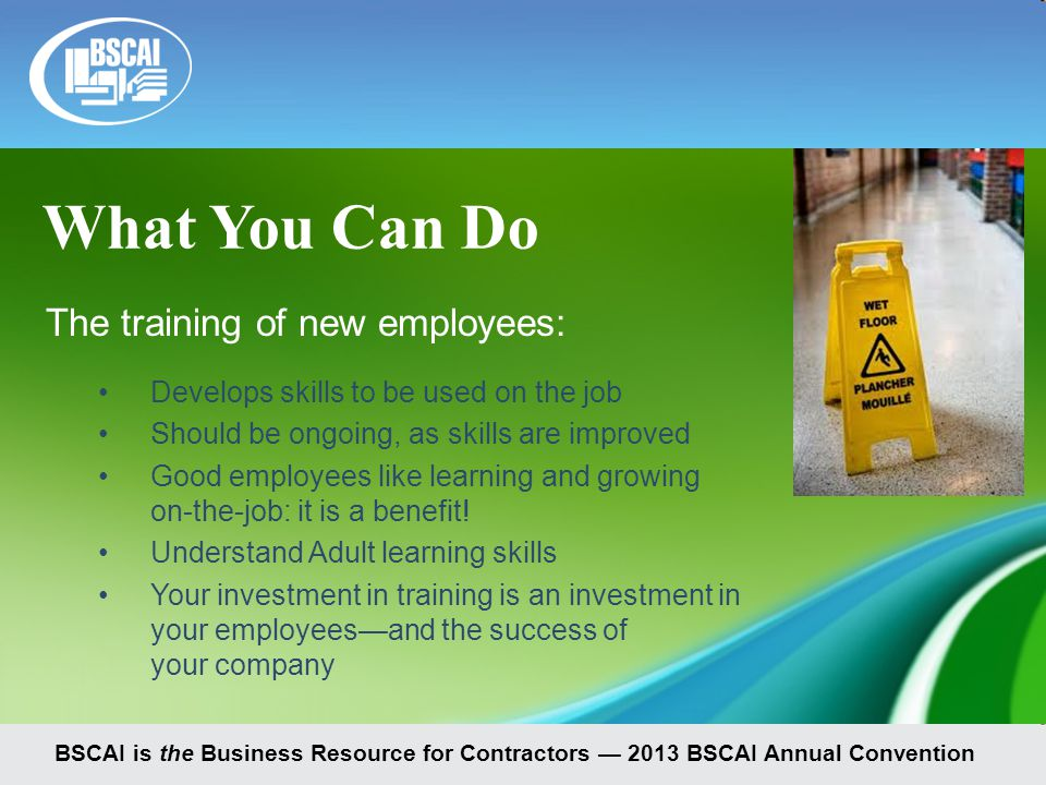 BSCAI is the Business Resource for Contractors — 2013 BSCAI Annual Convention The training of new employees: Develops skills to be used on the job Should be ongoing, as skills are improved Good employees like learning and growing on-the-job: it is a benefit.