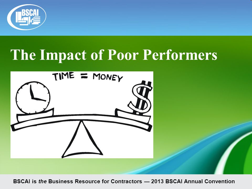 BSCAI is the Business Resource for Contractors — 2013 BSCAI Annual Convention The Impact of Poor Performers