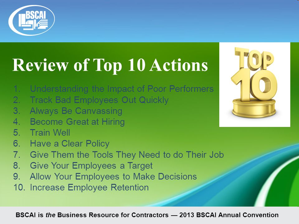 BSCAI is the Business Resource for Contractors — 2013 BSCAI Annual Convention 1.Understanding the Impact of Poor Performers 2.Track Bad Employees Out Quickly 3.Always Be Canvassing 4.Become Great at Hiring 5.Train Well 6.Have a Clear Policy 7.Give Them the Tools They Need to do Their Job 8.Give Your Employees a Target 9.Allow Your Employees to Make Decisions 10.Increase Employee Retention Review of Top 10 Actions