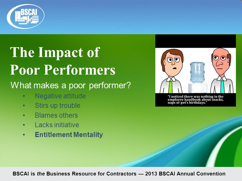 BSCAI is the Business Resource for Contractors — 2013 BSCAI Annual Convention The Impact of Poor Performers What makes a poor performer.