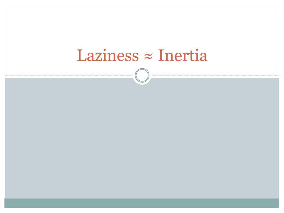 Laziness ≈ Inertia