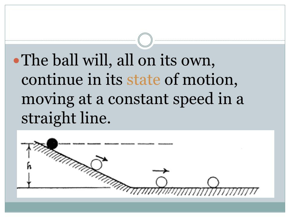The ball will, all on its own, continue in its state of motion, moving at a constant speed in a straight line.