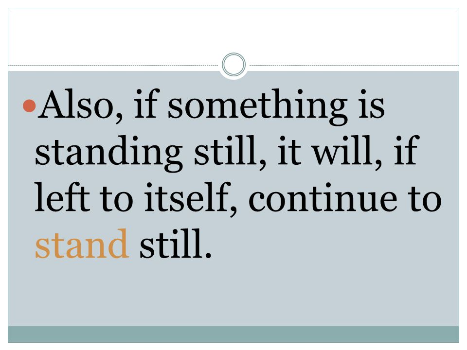 Also, if something is standing still, it will, if left to itself, continue to stand still.