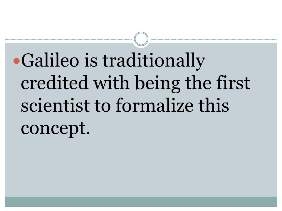 Galileo is traditionally credited with being the first scientist to formalize this concept.