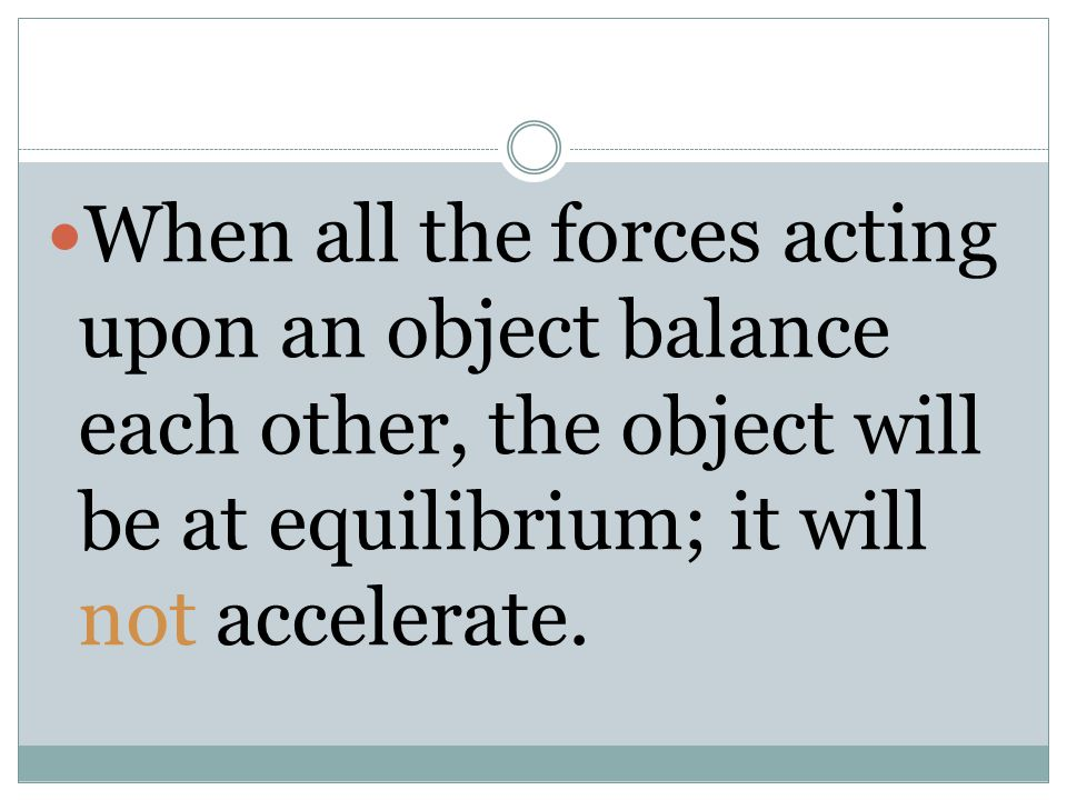 When all the forces acting upon an object balance each other, the object will be at equilibrium; it will not accelerate.