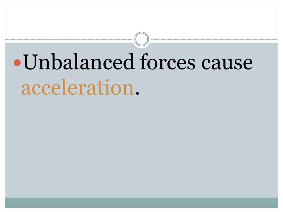 Unbalanced forces cause acceleration.