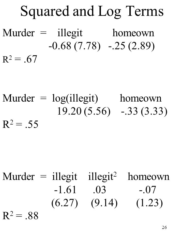 26 Squared and Log Terms Murder = illegit homeown -0.68 (7.78) -.25 (2.89) R 2 =.67 Murder = log(illegit) homeown 19.20 (5.56) -.33 (3.33) R 2 =.55 Mu