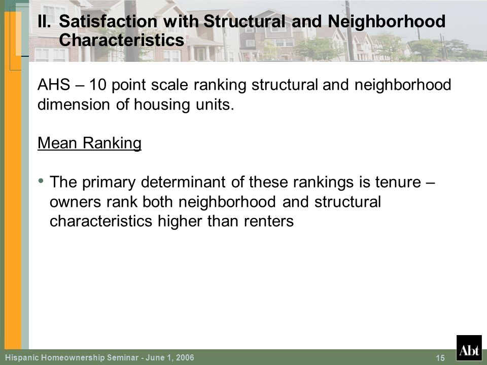 Hispanic Homeownership Seminar - June 1, 2006 15 II.Satisfaction with Structural and Neighborhood Characteristics AHS – 10 point scale ranking structural and neighborhood dimension of housing units.
