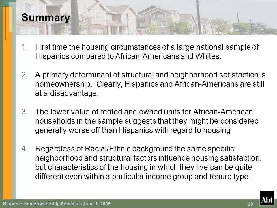 Hispanic Homeownership Seminar - June 1, 2006 29 Summary 1.First time the housing circumstances of a large national sample of Hispanics compared to African-Americans and Whites.