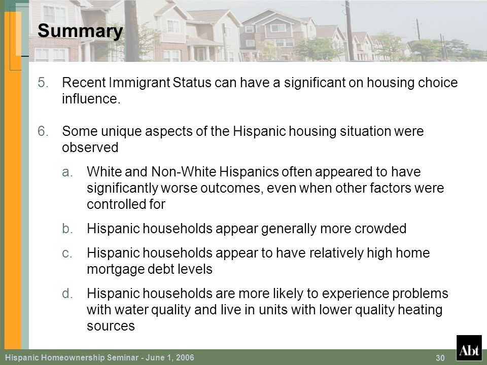 Hispanic Homeownership Seminar - June 1, 2006 30 Summary 5.Recent Immigrant Status can have a significant on housing choice influence.