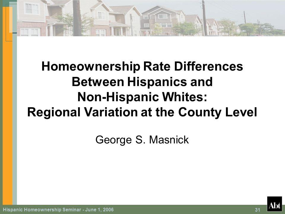 Hispanic Homeownership Seminar - June 1, 2006 31 Homeownership Rate Differences Between Hispanics and Non-Hispanic Whites: Regional Variation at the County Level George S.