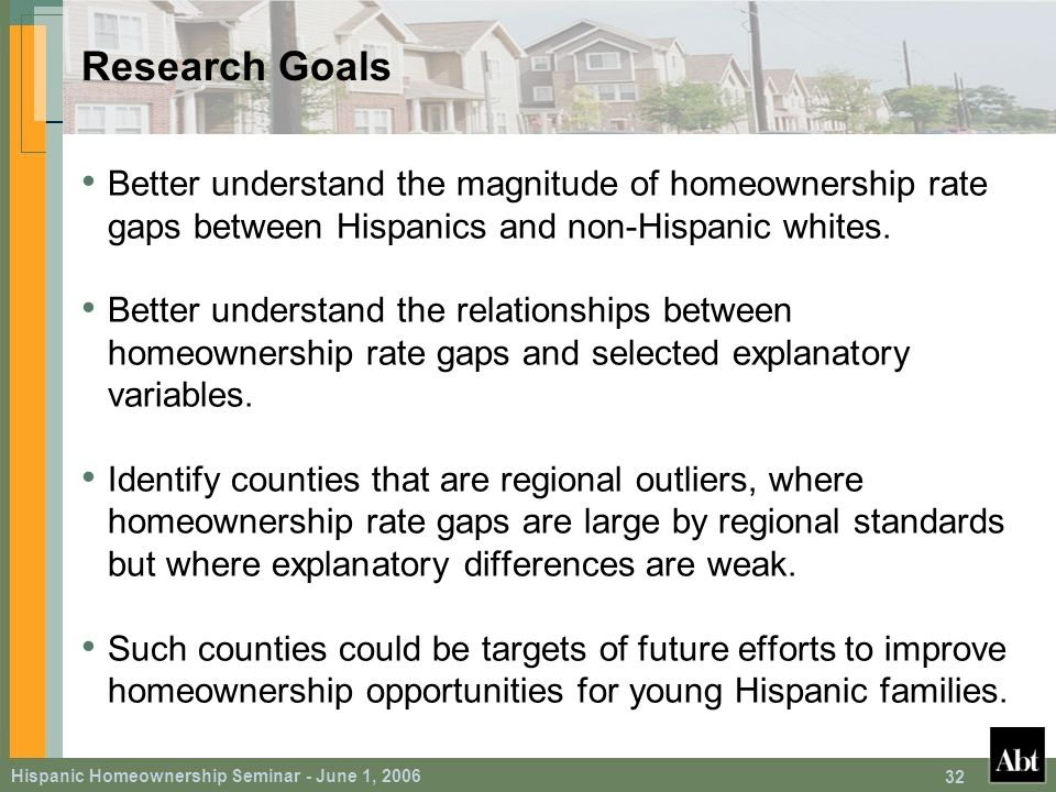 Hispanic Homeownership Seminar - June 1, 2006 32 Research Goals Better understand the magnitude of homeownership rate gaps between Hispanics and non-Hispanic whites.