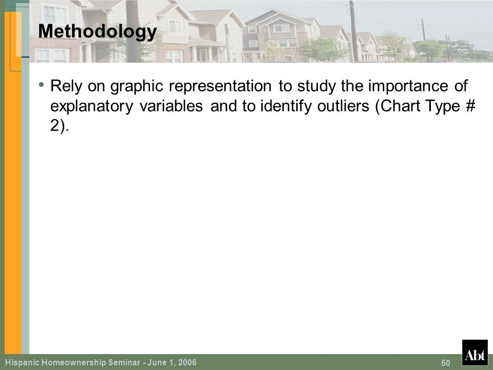 Hispanic Homeownership Seminar - June 1, 2006 50 Methodology Rely on graphic representation to study the importance of explanatory variables and to identify outliers (Chart Type # 2).