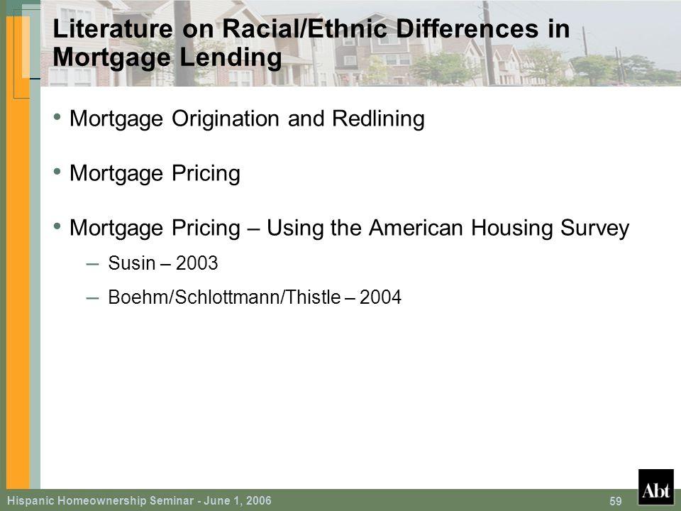 Hispanic Homeownership Seminar - June 1, 2006 59 Literature on Racial/Ethnic Differences in Mortgage Lending Mortgage Origination and Redlining Mortgage Pricing Mortgage Pricing – Using the American Housing Survey – Susin – 2003 – Boehm/Schlottmann/Thistle – 2004