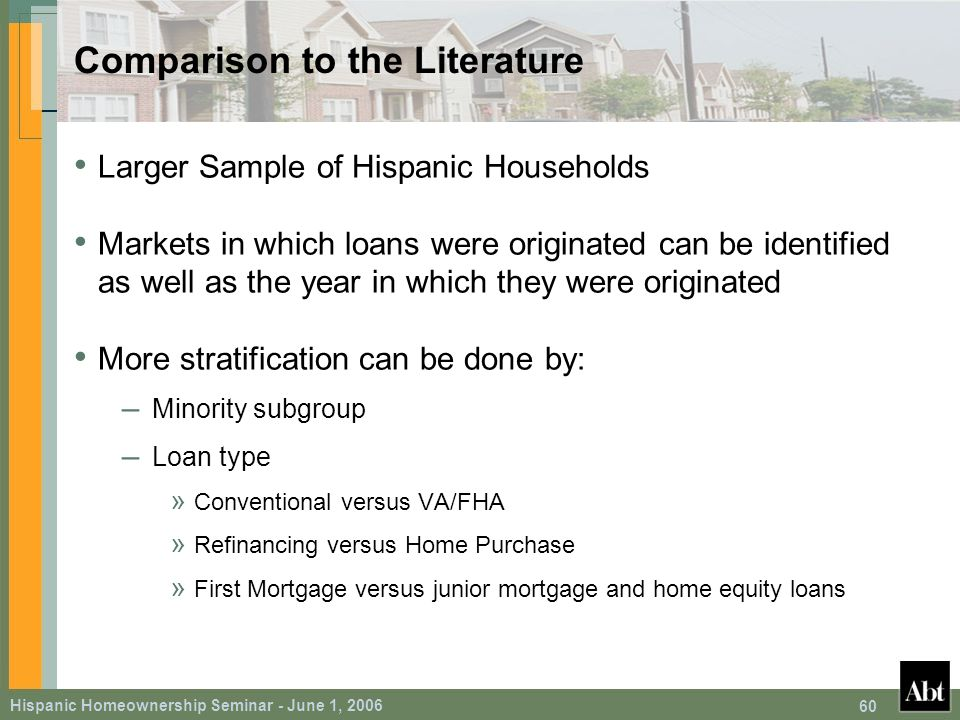 Hispanic Homeownership Seminar - June 1, 2006 60 Comparison to the Literature Larger Sample of Hispanic Households Markets in which loans were originated can be identified as well as the year in which they were originated More stratification can be done by: – Minority subgroup – Loan type » Conventional versus VA/FHA » Refinancing versus Home Purchase » First Mortgage versus junior mortgage and home equity loans