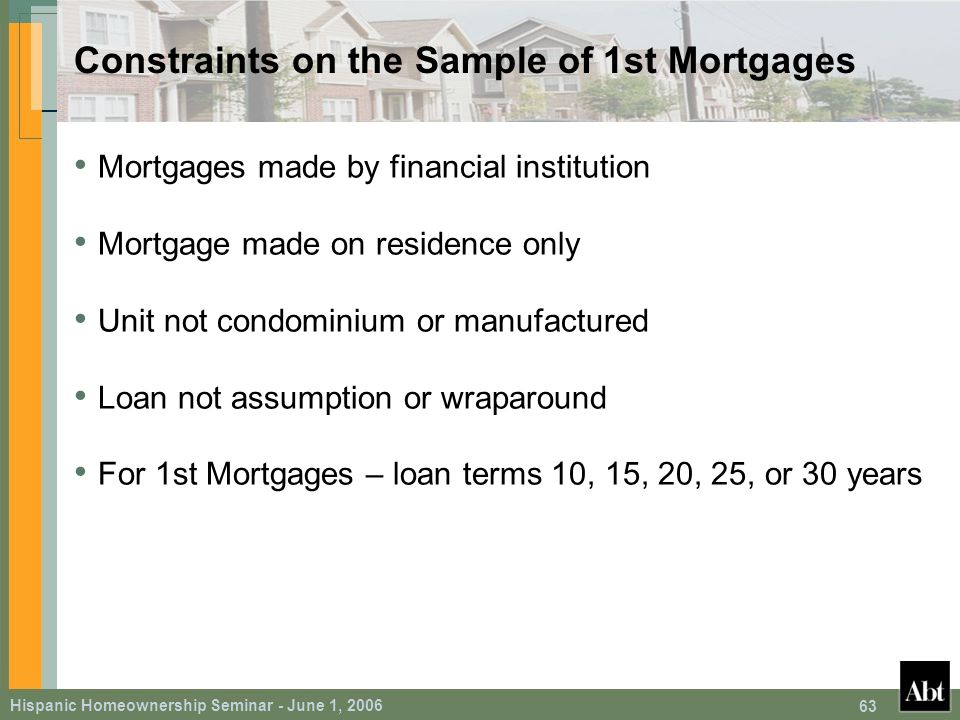 Hispanic Homeownership Seminar - June 1, 2006 63 Constraints on the Sample of 1st Mortgages Mortgages made by financial institution Mortgage made on residence only Unit not condominium or manufactured Loan not assumption or wraparound For 1st Mortgages – loan terms 10, 15, 20, 25, or 30 years