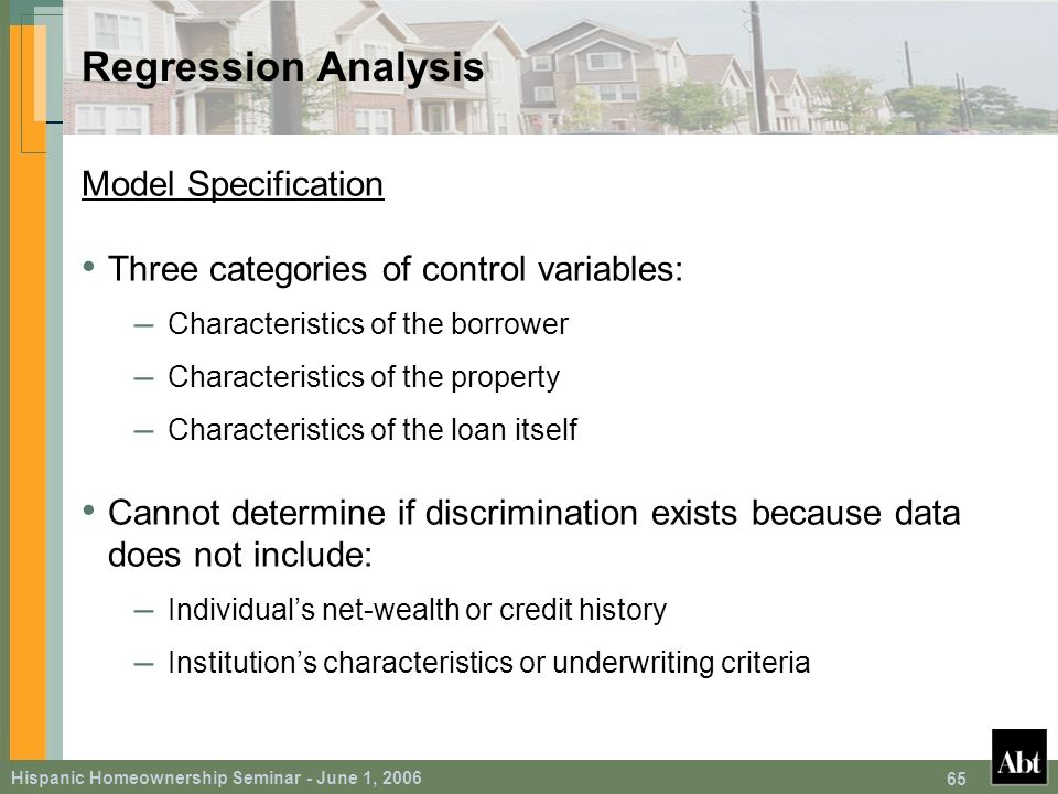 Hispanic Homeownership Seminar - June 1, 2006 65 Regression Analysis Model Specification Three categories of control variables: – Characteristics of the borrower – Characteristics of the property – Characteristics of the loan itself Cannot determine if discrimination exists because data does not include: – Individual's net-wealth or credit history – Institution's characteristics or underwriting criteria