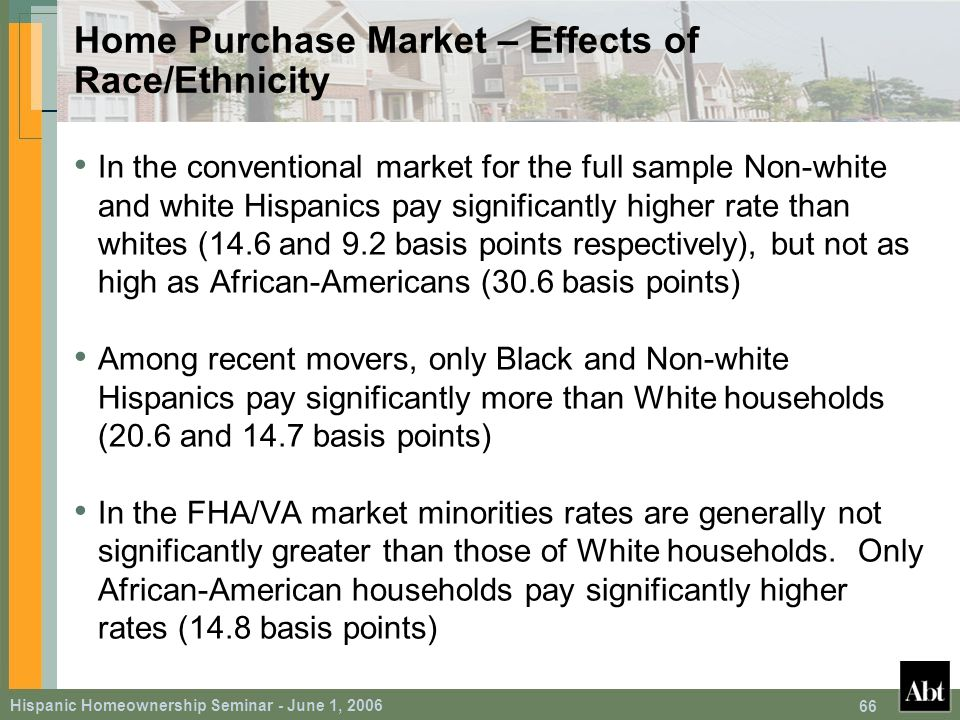 Hispanic Homeownership Seminar - June 1, 2006 66 Home Purchase Market – Effects of Race/Ethnicity In the conventional market for the full sample Non-white and white Hispanics pay significantly higher rate than whites (14.6 and 9.2 basis points respectively), but not as high as African-Americans (30.6 basis points) Among recent movers, only Black and Non-white Hispanics pay significantly more than White households (20.6 and 14.7 basis points) In the FHA/VA market minorities rates are generally not significantly greater than those of White households.