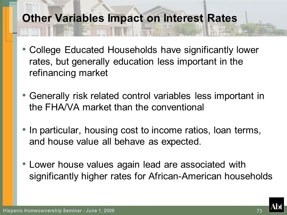 Hispanic Homeownership Seminar - June 1, 2006 73 Other Variables Impact on Interest Rates College Educated Households have significantly lower rates, but generally education less important in the refinancing market Generally risk related control variables less important in the FHA/VA market than the conventional In particular, housing cost to income ratios, loan terms, and house value all behave as expected.