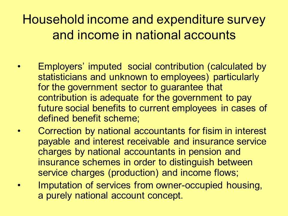 Household income and expenditure survey and income in national accounts Employers' imputed social contribution (calculated by statisticians and unknown to employees) particularly for the government sector to guarantee that contribution is adequate for the government to pay future social benefits to current employees in cases of defined benefit scheme; Correction by national accountants for fisim in interest payable and interest receivable and insurance service charges by national accountants in pension and insurance schemes in order to distinguish between service charges (production) and income flows; Imputation of services from owner-occupied housing, a purely national account concept.