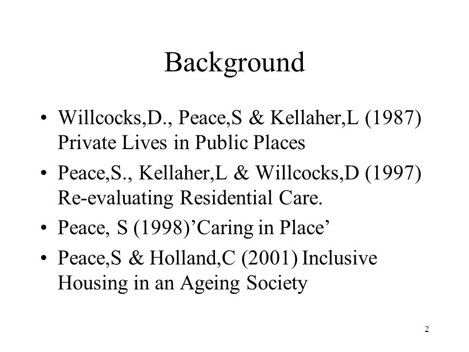 2 Background Willcocks,D., Peace,S & Kellaher,L (1987) Private Lives in Public Places Peace,S., Kellaher,L & Willcocks,D (1997) Re-evaluating Residential Care.