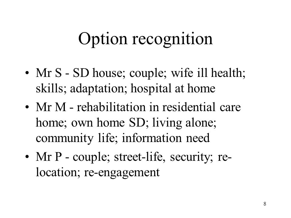 8 Option recognition Mr S - SD house; couple; wife ill health; skills; adaptation; hospital at home Mr M - rehabilitation in residential care home; own home SD; living alone; community life; information need Mr P - couple; street-life, security; re- location; re-engagement