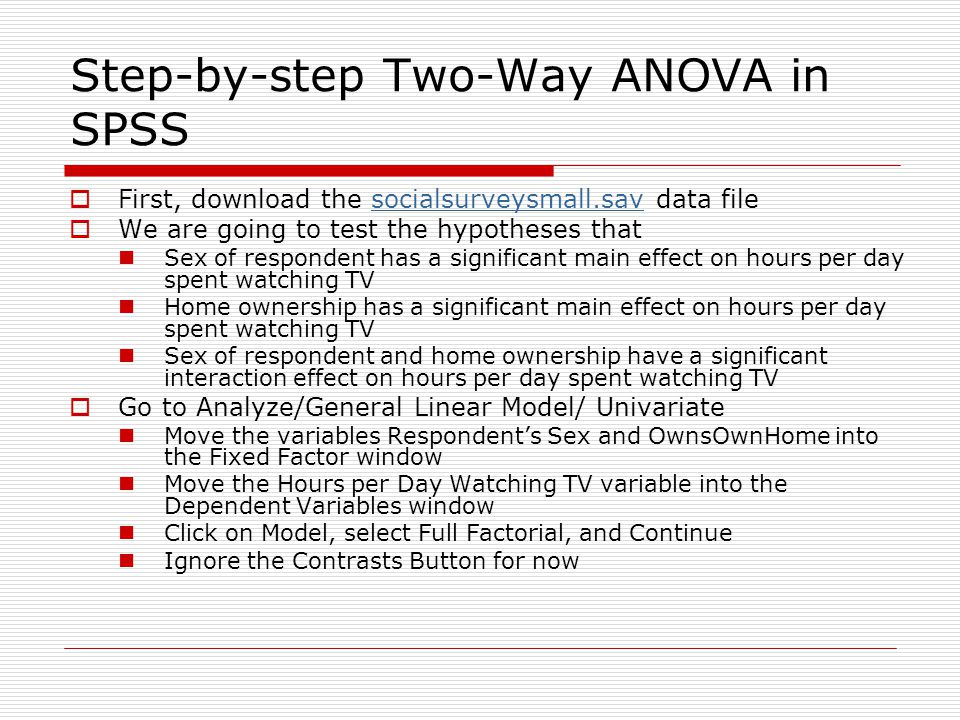 Step-by-step Two-Way ANOVA in SPSS  First, download the socialsurveysmall.sav data filesocialsurveysmall.sav  We are going to test the hypotheses that Sex of respondent has a significant main effect on hours per day spent watching TV Home ownership has a significant main effect on hours per day spent watching TV Sex of respondent and home ownership have a significant interaction effect on hours per day spent watching TV  Go to Analyze/General Linear Model/ Univariate Move the variables Respondent's Sex and OwnsOwnHome into the Fixed Factor window Move the Hours per Day Watching TV variable into the Dependent Variables window Click on Model, select Full Factorial, and Continue Ignore the Contrasts Button for now