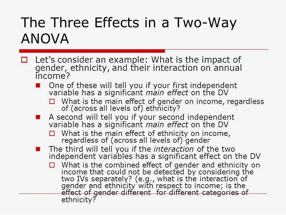 The Three Effects in a Two-Way ANOVA  Let's consider an example: What is the impact of gender, ethnicity, and their interaction on annual income.