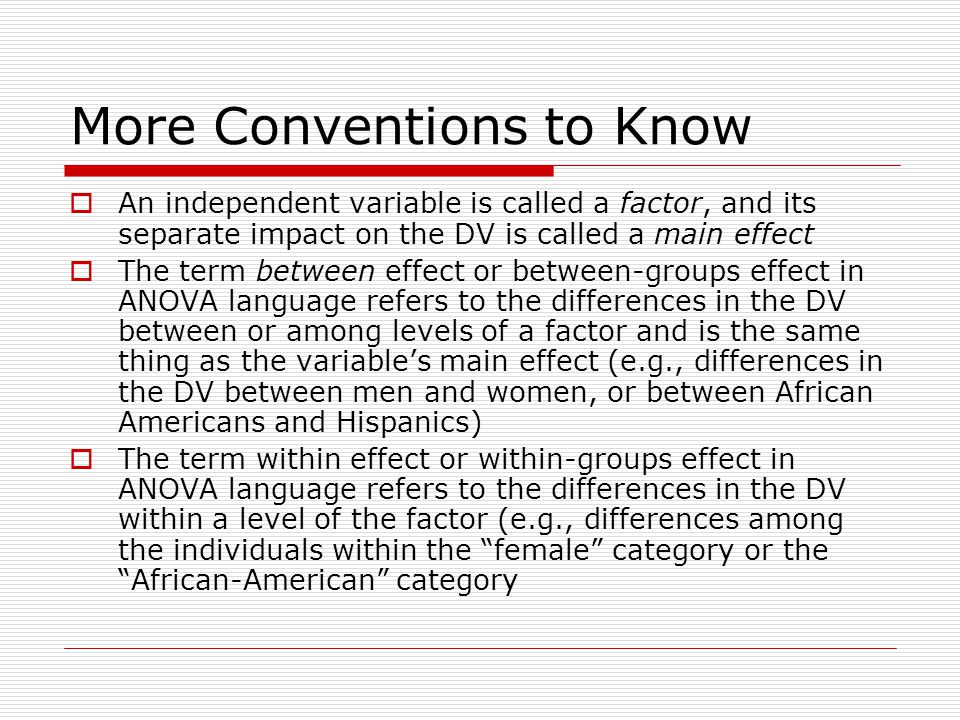 More Conventions to Know  An independent variable is called a factor, and its separate impact on the DV is called a main effect  The term between effect or between-groups effect in ANOVA language refers to the differences in the DV between or among levels of a factor and is the same thing as the variable's main effect (e.g., differences in the DV between men and women, or between African Americans and Hispanics)  The term within effect or within-groups effect in ANOVA language refers to the differences in the DV within a level of the factor (e.g., differences among the individuals within the female category or the African-American category