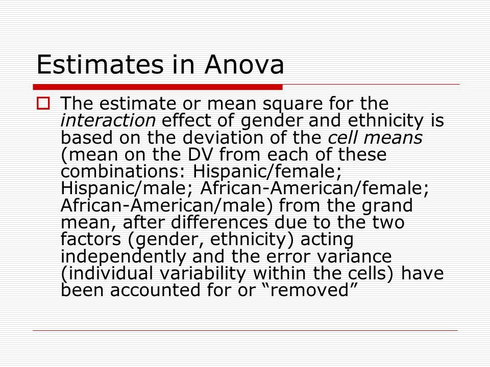 Estimates in Anova  The estimate or mean square for the interaction effect of gender and ethnicity is based on the deviation of the cell means (mean on the DV from each of these combinations: Hispanic/female; Hispanic/male; African-American/female; African-American/male) from the grand mean, after differences due to the two factors (gender, ethnicity) acting independently and the error variance (individual variability within the cells) have been accounted for or removed