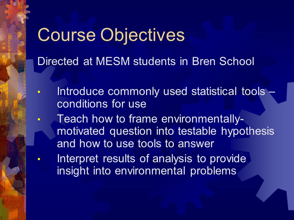 Course Objectives Directed at MESM students in Bren School Introduce commonly used statistical tools – conditions for use Teach how to frame environmentally- motivated question into testable hypothesis and how to use tools to answer Interpret results of analysis to provide insight into environmental problems
