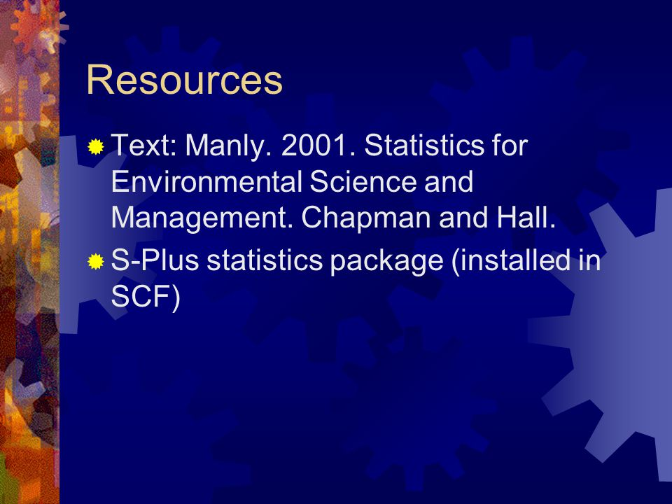 Resources  Text: Manly. 2001. Statistics for Environmental Science and Management.