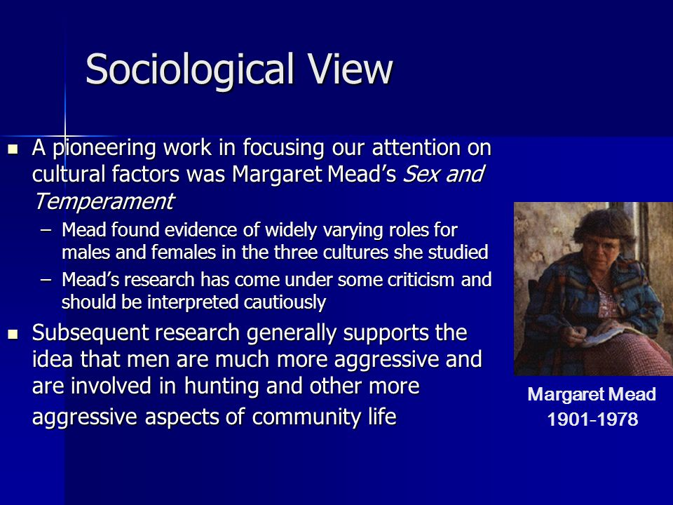 Sociological View A pioneering work in focusing our attention on cultural factors was Margaret Mead's Sex and Temperament A pioneering work in focusing our attention on cultural factors was Margaret Mead's Sex and Temperament –Mead found evidence of widely varying roles for males and females in the three cultures she studied –Mead's research has come under some criticism and should be interpreted cautiously Subsequent research generally supports the idea that men are much more aggressive and are involved in hunting and other more aggressive aspects of community life Subsequent research generally supports the idea that men are much more aggressive and are involved in hunting and other more aggressive aspects of community life Margaret Mead 1901-1978