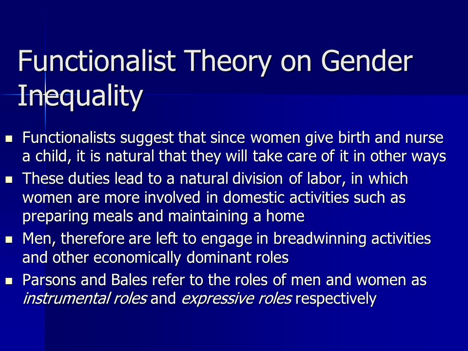 Functionalist Theory on Gender Inequality Functionalists suggest that since women give birth and nurse a child, it is natural that they will take care of it in other ways Functionalists suggest that since women give birth and nurse a child, it is natural that they will take care of it in other ways These duties lead to a natural division of labor, in which women are more involved in domestic activities such as preparing meals and maintaining a home These duties lead to a natural division of labor, in which women are more involved in domestic activities such as preparing meals and maintaining a home Men, therefore are left to engage in breadwinning activities and other economically dominant roles Men, therefore are left to engage in breadwinning activities and other economically dominant roles Parsons and Bales refer to the roles of men and women as instrumental roles and expressive roles respectively Parsons and Bales refer to the roles of men and women as instrumental roles and expressive roles respectively