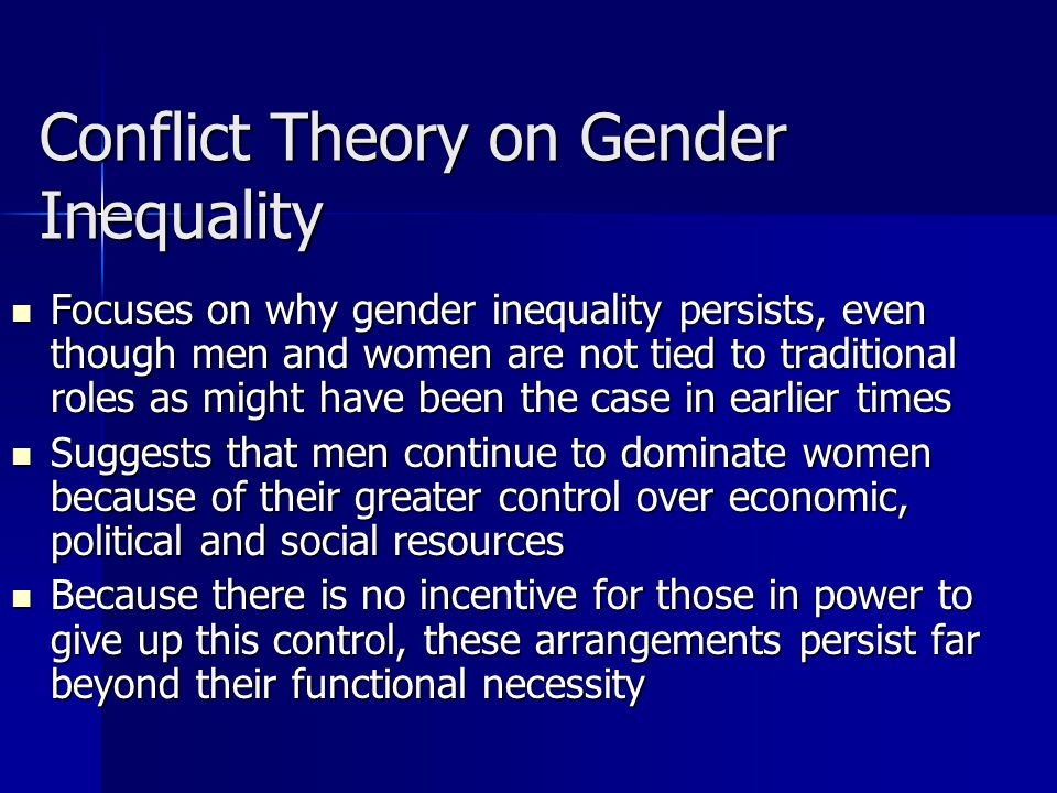 Conflict Theory on Gender Inequality Focuses on why gender inequality persists, even though men and women are not tied to traditional roles as might h