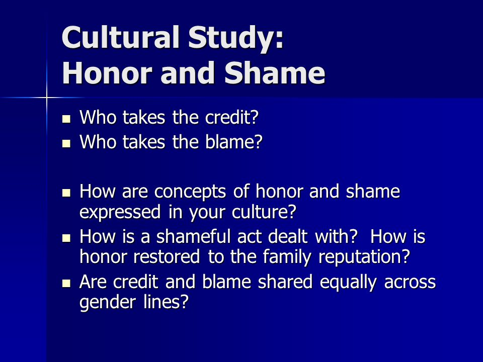 Cultural Study: Honor and Shame Who takes the credit? Who takes the credit? Who takes the blame? Who takes the blame? How are concepts of honor and sh