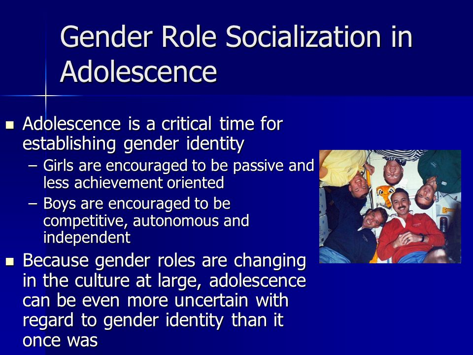 Gender Role Socialization in Adolescence Adolescence is a critical time for establishing gender identity Adolescence is a critical time for establishing gender identity –Girls are encouraged to be passive and less achievement oriented –Boys are encouraged to be competitive, autonomous and independent Because gender roles are changing in the culture at large, adolescence can be even more uncertain with regard to gender identity than it once was Because gender roles are changing in the culture at large, adolescence can be even more uncertain with regard to gender identity than it once was