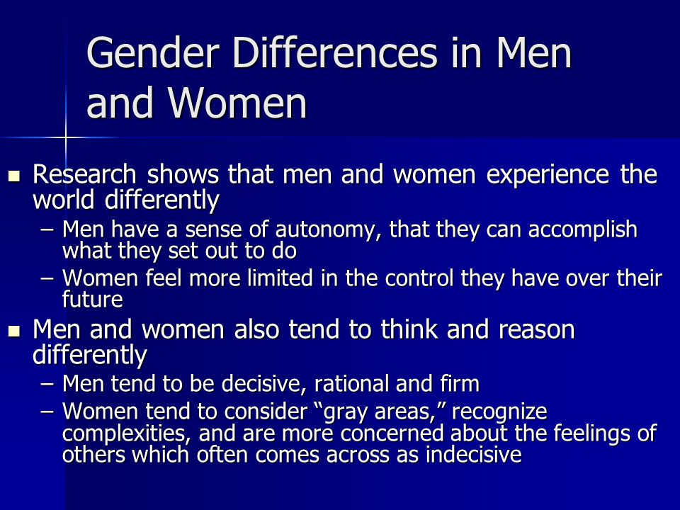 Gender Differences in Men and Women Research shows that men and women experience the world differently Research shows that men and women experience the world differently –Men have a sense of autonomy, that they can accomplish what they set out to do –Women feel more limited in the control they have over their future Men and women also tend to think and reason differently Men and women also tend to think and reason differently –Men tend to be decisive, rational and firm –Women tend to consider gray areas, recognize complexities, and are more concerned about the feelings of others which often comes across as indecisive