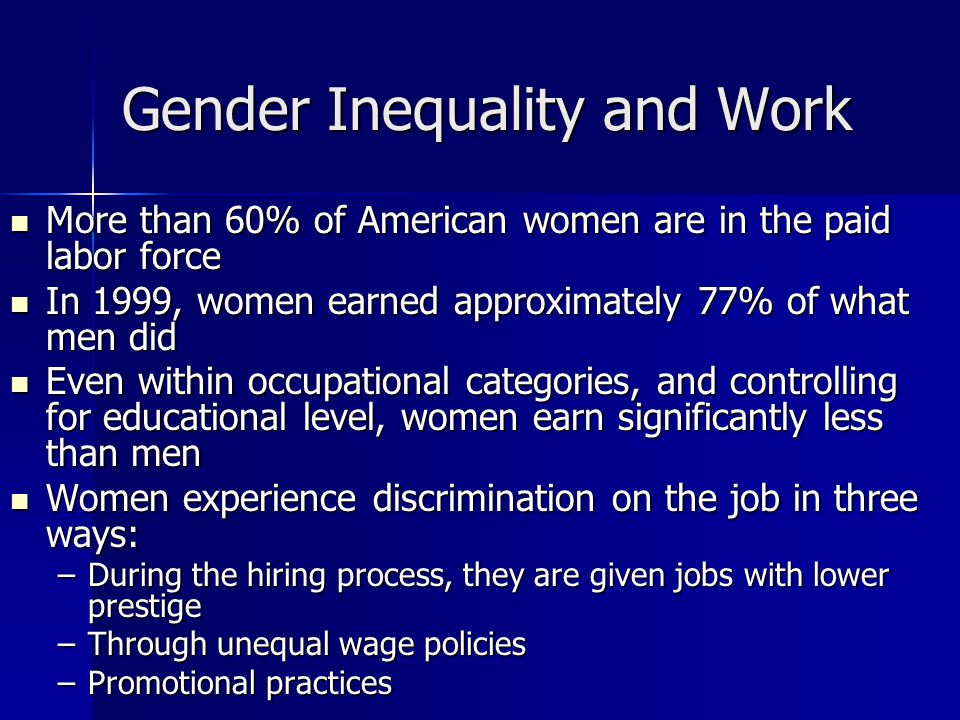 Gender Inequality and Work More than 60% of American women are in the paid labor force More than 60% of American women are in the paid labor force In