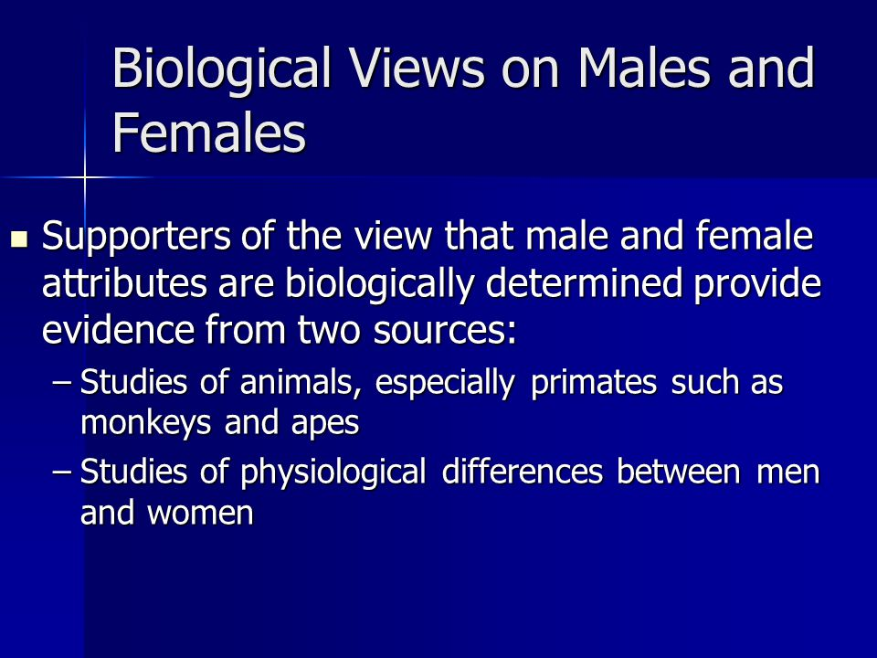 Biological Views on Males and Females Supporters of the view that male and female attributes are biologically determined provide evidence from two sources: Supporters of the view that male and female attributes are biologically determined provide evidence from two sources: –Studies of animals, especially primates such as monkeys and apes –Studies of physiological differences between men and women