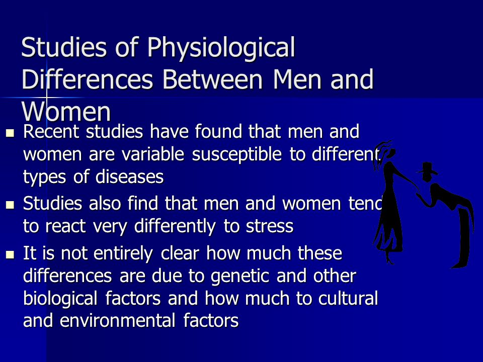 Studies of Physiological Differences Between Men and Women Recent studies have found that men and women are variable susceptible to different types of