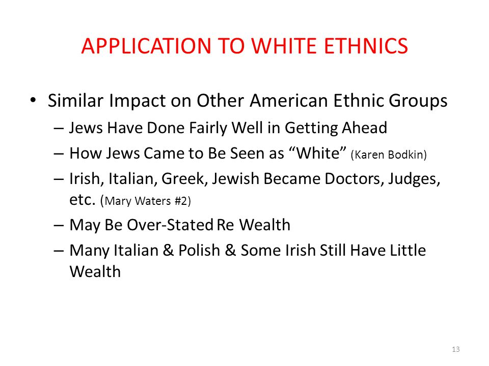 APPLICATION TO WHITE ETHNICS Similar Impact on Other American Ethnic Groups – Jews Have Done Fairly Well in Getting Ahead – How Jews Came to Be Seen as White (Karen Bodkin) – Irish, Italian, Greek, Jewish Became Doctors, Judges, etc.