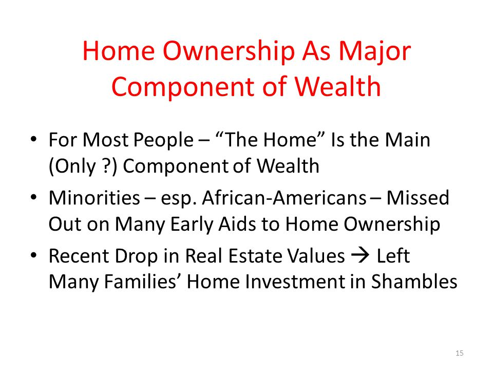 Home Ownership As Major Component of Wealth For Most People – The Home Is the Main (Only ) Component of Wealth Minorities – esp.