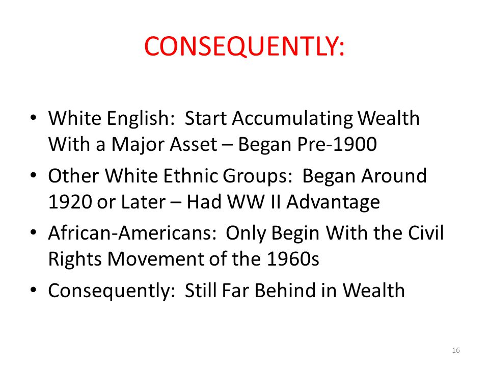 CONSEQUENTLY: White English: Start Accumulating Wealth With a Major Asset – Began Pre-1900 Other White Ethnic Groups: Began Around 1920 or Later – Had WW II Advantage African-Americans: Only Begin With the Civil Rights Movement of the 1960s Consequently: Still Far Behind in Wealth 16