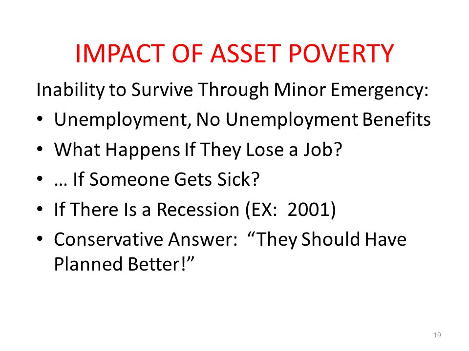 IMPACT OF ASSET POVERTY Inability to Survive Through Minor Emergency: Unemployment, No Unemployment Benefits What Happens If They Lose a Job? … If Som
