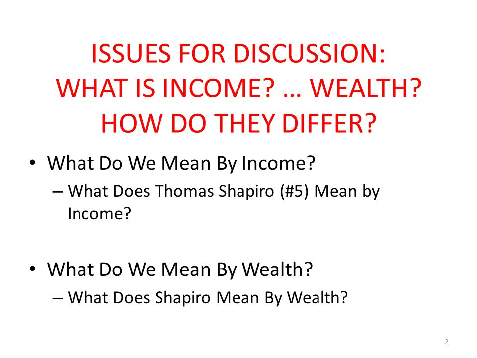 ISSUES FOR DISCUSSION: WHAT IS INCOME. … WEALTH. HOW DO THEY DIFFER.