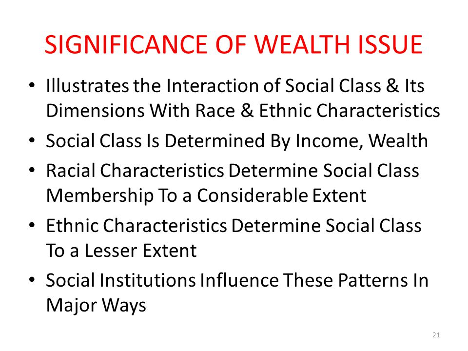 SIGNIFICANCE OF WEALTH ISSUE Illustrates the Interaction of Social Class & Its Dimensions With Race & Ethnic Characteristics Social Class Is Determine