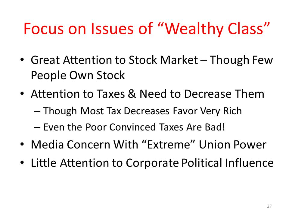 Focus on Issues of Wealthy Class Great Attention to Stock Market – Though Few People Own Stock Attention to Taxes & Need to Decrease Them – Though Most Tax Decreases Favor Very Rich – Even the Poor Convinced Taxes Are Bad.