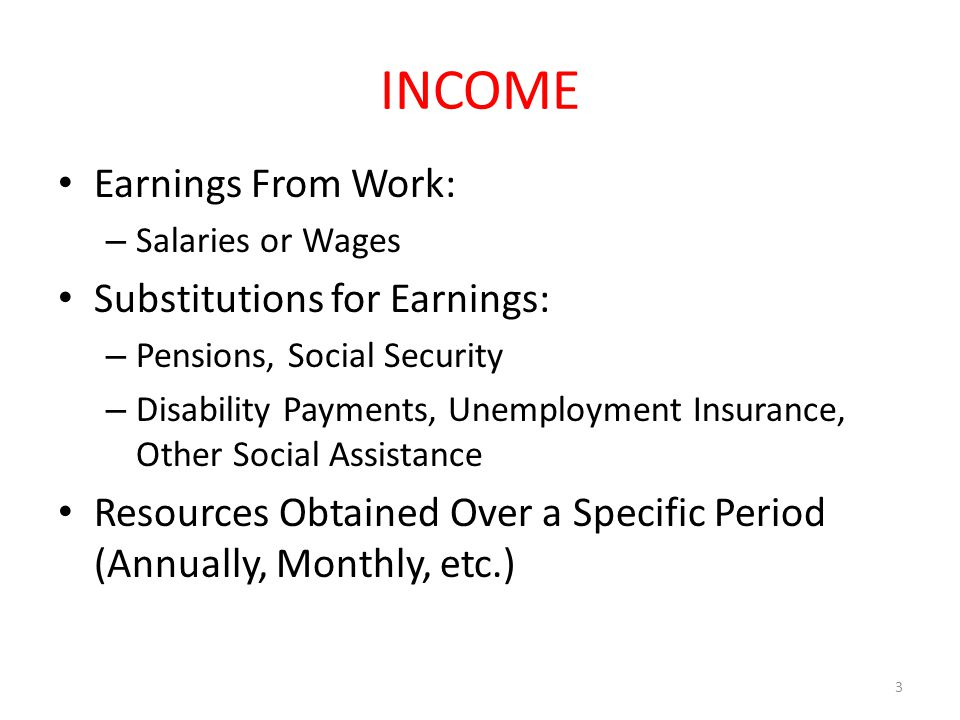 INCOME Earnings From Work: – Salaries or Wages Substitutions for Earnings: – Pensions, Social Security – Disability Payments, Unemployment Insurance, Other Social Assistance Resources Obtained Over a Specific Period (Annually, Monthly, etc.) 3
